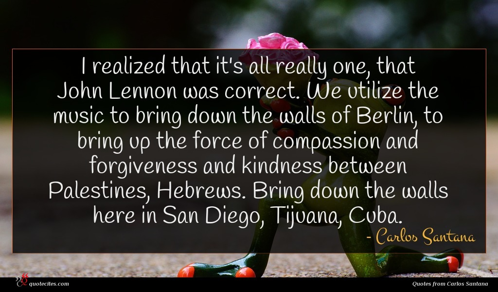 I realized that it's all really one, that John Lennon was correct. We utilize the music to bring down the walls of Berlin, to bring up the force of compassion and forgiveness and kindness between Palestines, Hebrews. Bring down the walls here in San Diego, Tijuana, Cuba.
