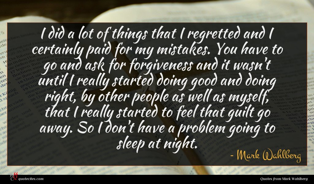 I did a lot of things that I regretted and I certainly paid for my mistakes. You have to go and ask for forgiveness and it wasn't until I really started doing good and doing right, by other people as well as myself, that I really started to feel that guilt go away. So I don't have a problem going to sleep at night.