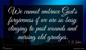 T. D. Jakes quote : We cannot embrace God's ...