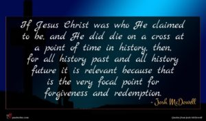 Josh McDowell quote : If Jesus Christ was ...