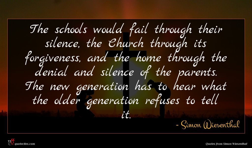 The schools would fail through their silence, the Church through its forgiveness, and the home through the denial and silence of the parents. The new generation has to hear what the older generation refuses to tell it.