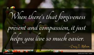 Craig T. Nelson quote : When there's that forgiveness ...