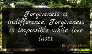 Mary Boykin Chesnut quote : Forgiveness is indifference Forgiveness ...