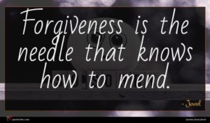 Jewel quote : Forgiveness is the needle ...