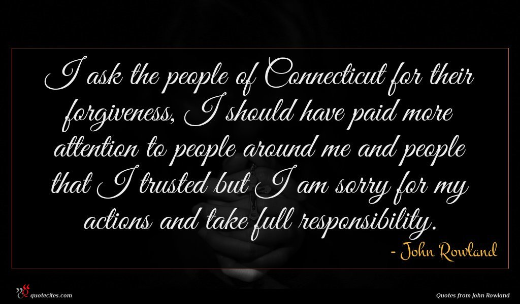 I ask the people of Connecticut for their forgiveness, I should have paid more attention to people around me and people that I trusted but I am sorry for my actions and take full responsibility.