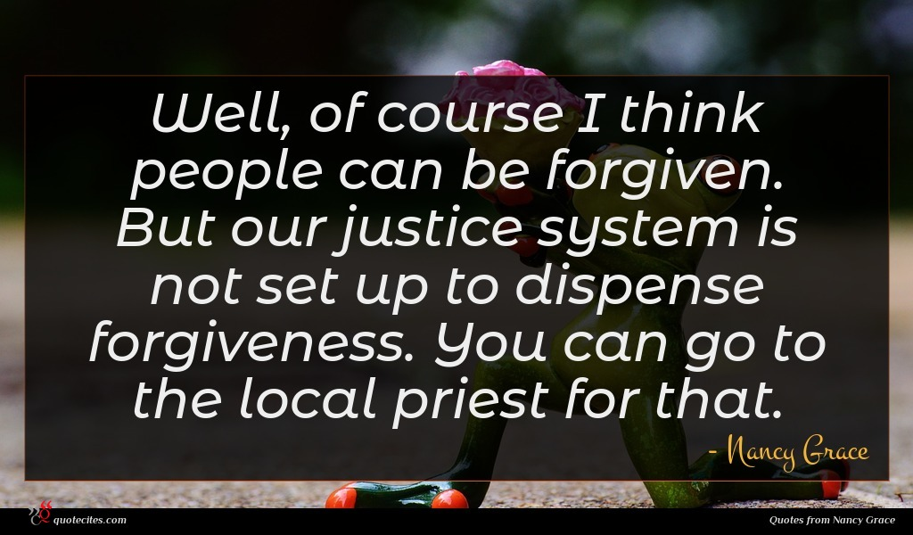Well, of course I think people can be forgiven. But our justice system is not set up to dispense forgiveness. You can go to the local priest for that.