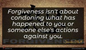 Jennifer O'Neill quote : Forgiveness isn't about condoning ...