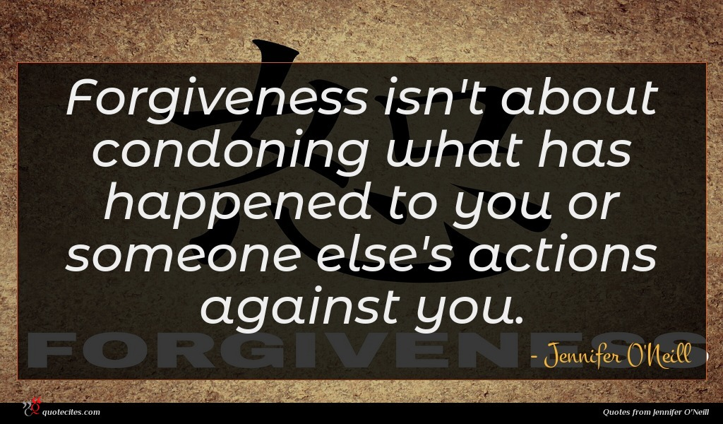 Forgiveness isn't about condoning what has happened to you or someone else's actions against you.