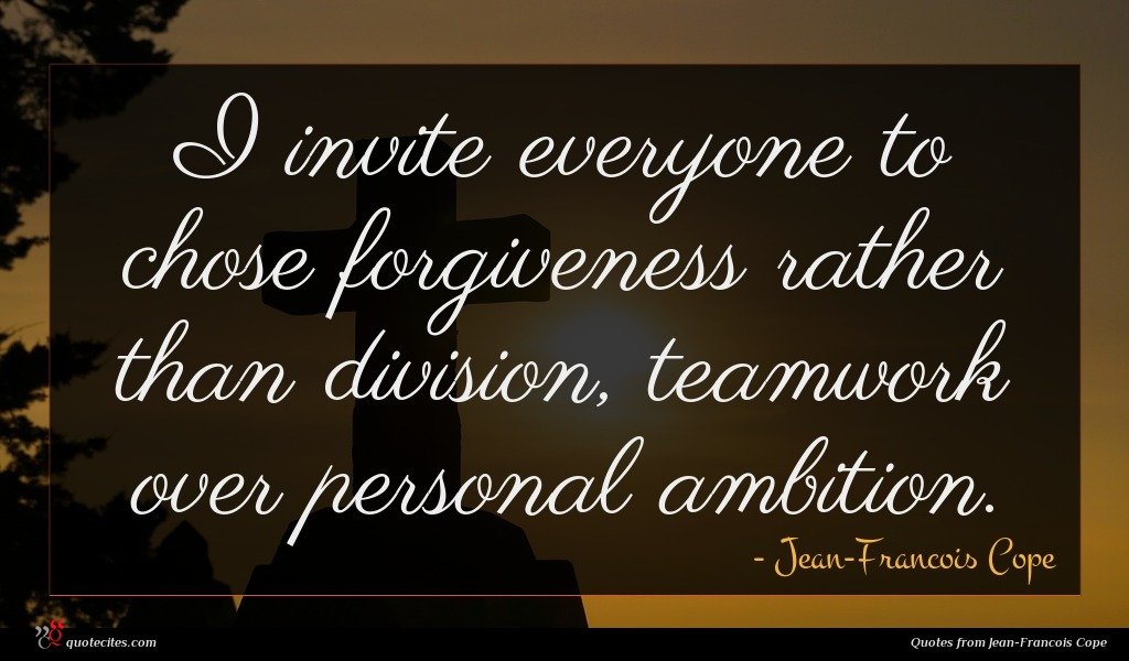 I invite everyone to chose forgiveness rather than division, teamwork over personal ambition.