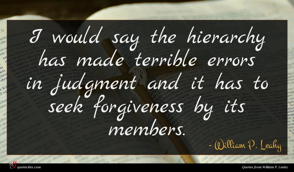 I would say the hierarchy has made terrible errors in judgment and it has to seek forgiveness by its members.