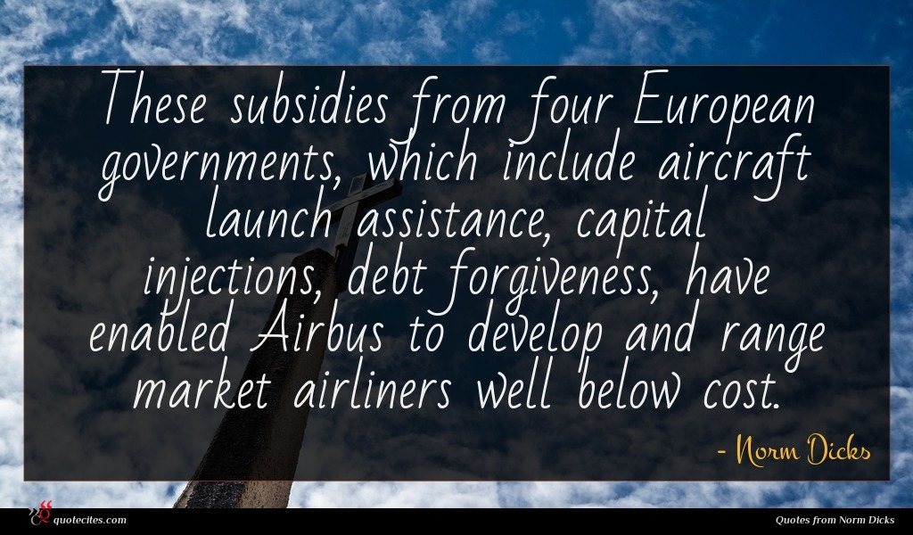 These subsidies from four European governments, which include aircraft launch assistance, capital injections, debt forgiveness, have enabled Airbus to develop and range market airliners well below cost.