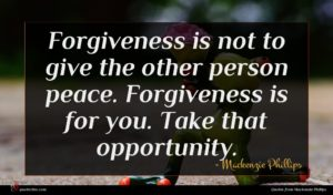 Mackenzie Phillips quote : Forgiveness is not to ...