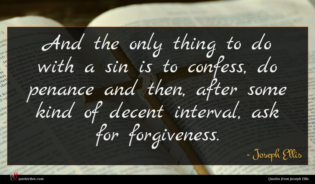 And the only thing to do with a sin is to confess, do penance and then, after some kind of decent interval, ask for forgiveness.