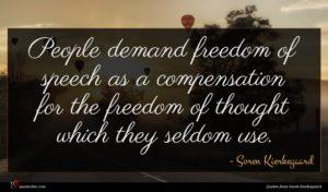 Soren Kierkegaard quote : People demand freedom of ...