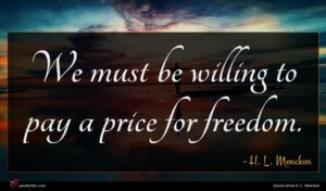 H. L. Mencken quote : We must be willing ...