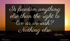 Epictetus quote : Is freedom anything else ...
