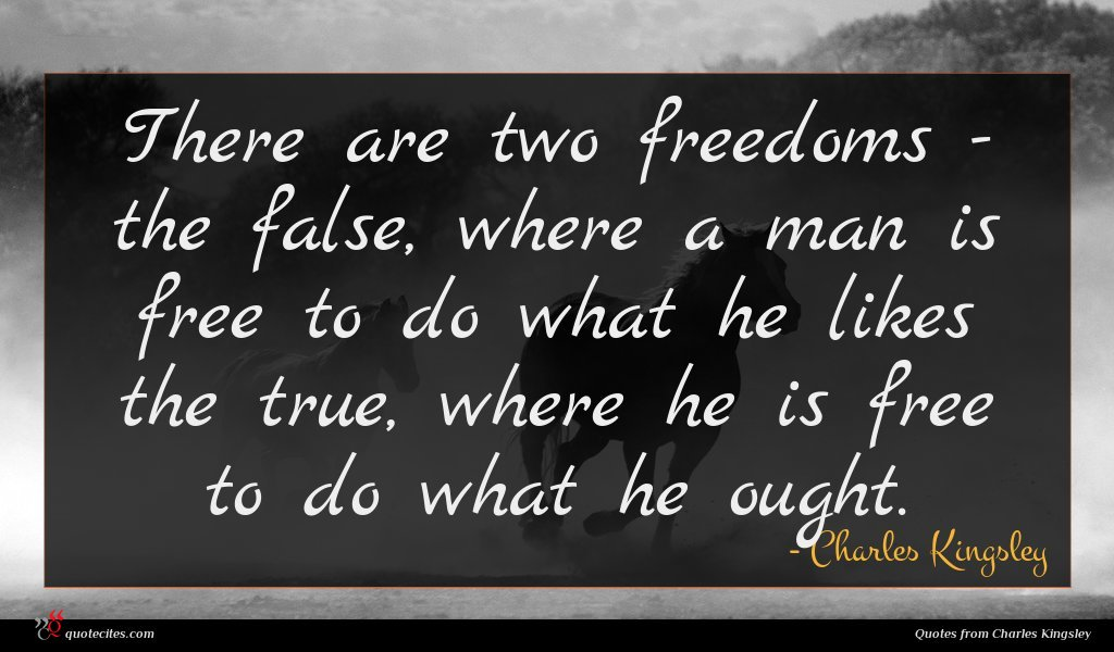 There are two freedoms - the false, where a man is free to do what he likes the true, where he is free to do what he ought.