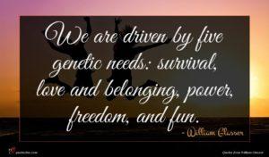 William Glasser quote : We are driven by ...