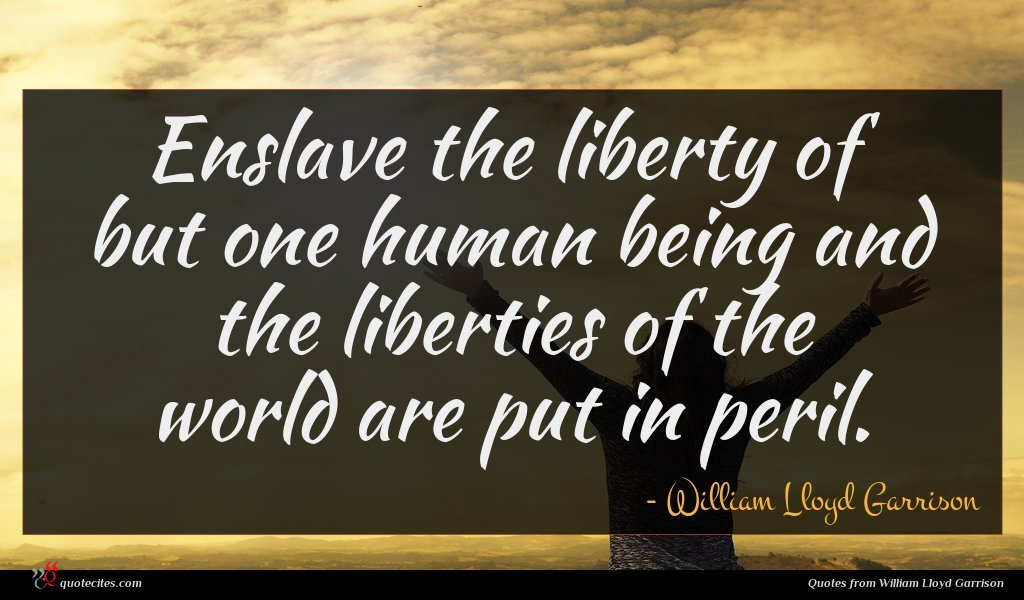 Enslave the liberty of but one human being and the liberties of the world are put in peril.