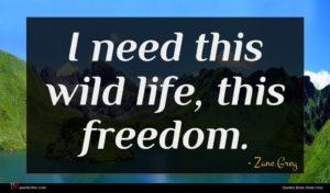 Zane Grey quote : I need this wild ...