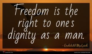 Archibald MacLeish quote : Freedom is the right ...