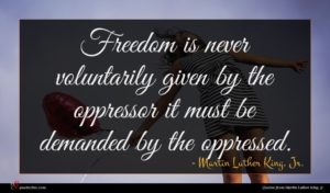 Martin Luther King, Jr. quote : Freedom is never voluntarily ...