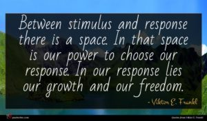 Viktor E. Frankl quote : Between stimulus and response ...