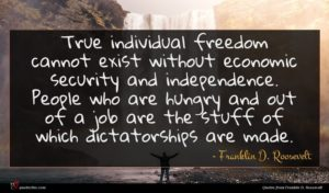 Franklin D. Roosevelt quote : True individual freedom cannot ...