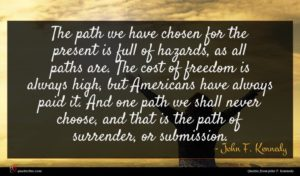 John F. Kennedy quote : The path we have ...