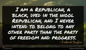 Frederick Douglass quote : I am a Republican ...