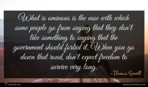 Thomas Sowell quote : What is ominous is ...