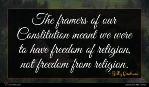 Billy Graham quote : The framers of our ...