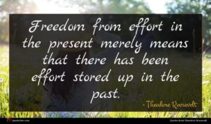 Theodore Roosevelt quote : Freedom from effort in ...