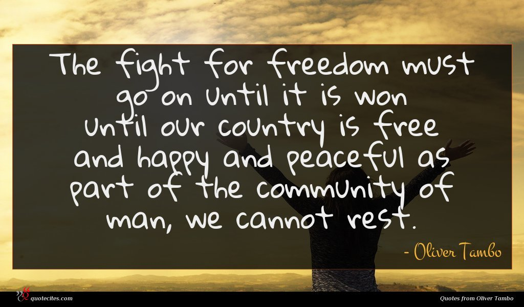The fight for freedom must go on until it is won until our country is free and happy and peaceful as part of the community of man, we cannot rest.