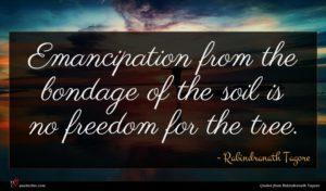 Rabindranath Tagore quote : Emancipation from the bondage ...