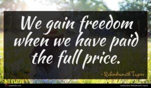Rabindranath Tagore quote : We gain freedom when ...