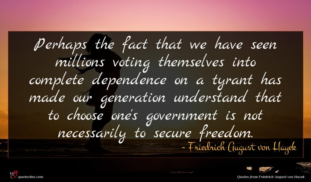 Perhaps the fact that we have seen millions voting themselves into complete dependence on a tyrant has made our generation understand that to choose one's government is not necessarily to secure freedom.
