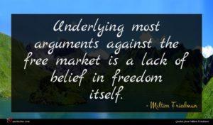 Milton Friedman quote : Underlying most arguments against ...