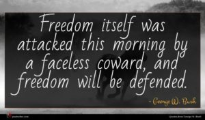 George W. Bush quote : Freedom itself was attacked ...