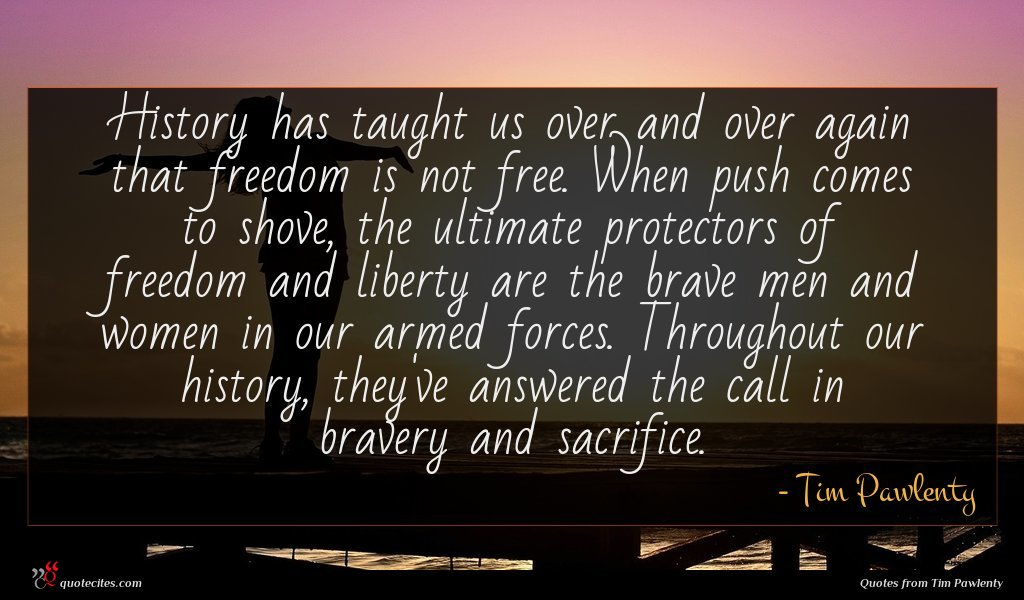 History has taught us over and over again that freedom is not free. When push comes to shove, the ultimate protectors of freedom and liberty are the brave men and women in our armed forces. Throughout our history, they've answered the call in bravery and sacrifice.