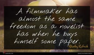 Stanley Kubrick quote : A filmmaker has almost ...
