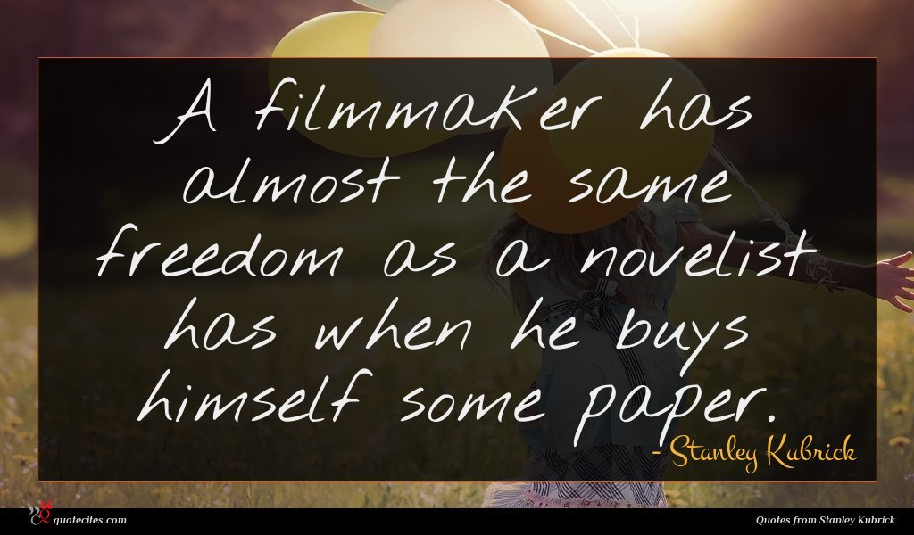 A filmmaker has almost the same freedom as a novelist has when he buys himself some paper.
