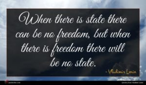 Vladimir Lenin quote : When there is state ...