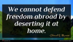 Edward R. Murrow quote : We cannot defend freedom ...