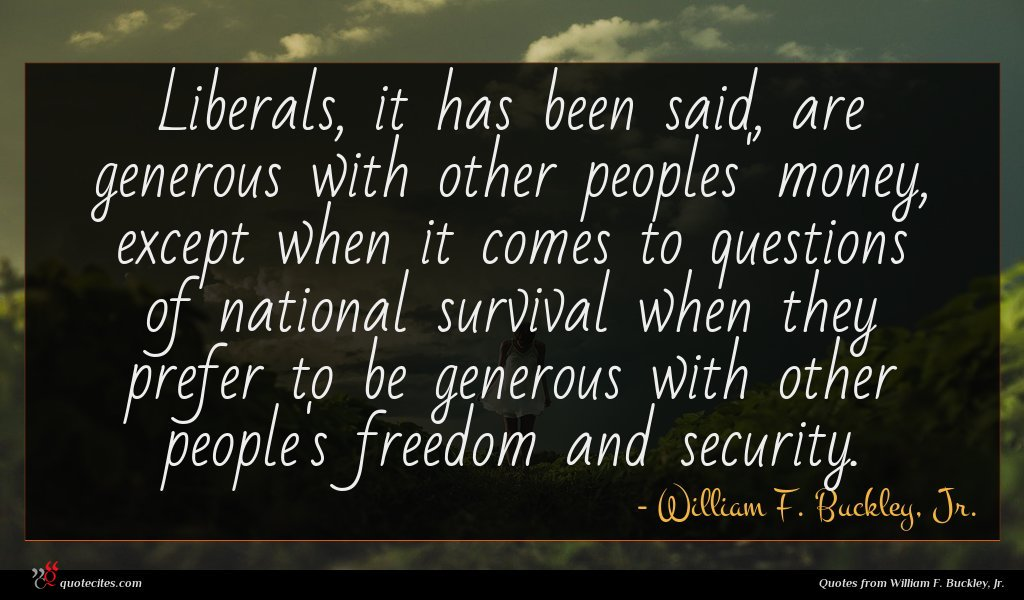 Liberals, it has been said, are generous with other peoples' money, except when it comes to questions of national survival when they prefer to be generous with other people's freedom and security.