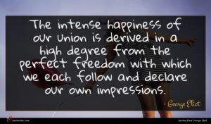 George Eliot quote : The intense happiness of ...