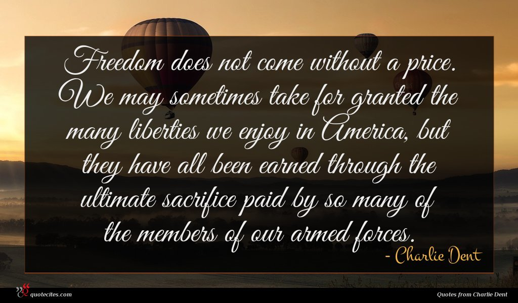 Freedom does not come without a price. We may sometimes take for granted the many liberties we enjoy in America, but they have all been earned through the ultimate sacrifice paid by so many of the members of our armed forces.