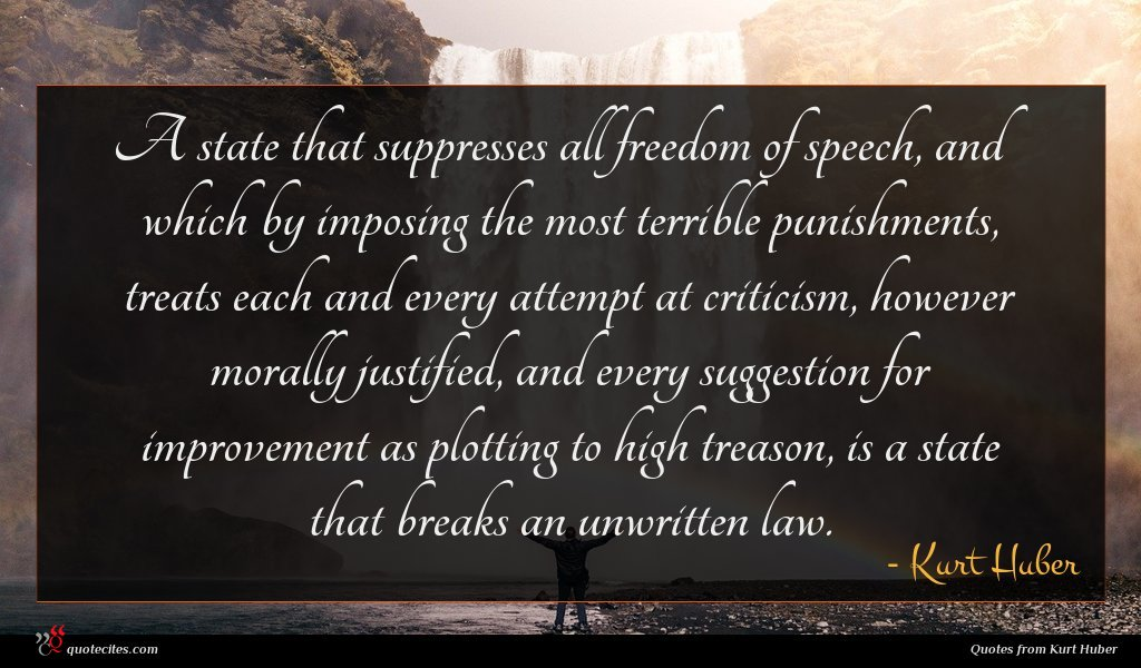 A state that suppresses all freedom of speech, and which by imposing the most terrible punishments, treats each and every attempt at criticism, however morally justified, and every suggestion for improvement as plotting to high treason, is a state that breaks an unwritten law.