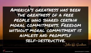 John W. Gardner quote : America's greatness has been ...