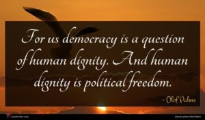 Olof Palme quote : For us democracy is ...